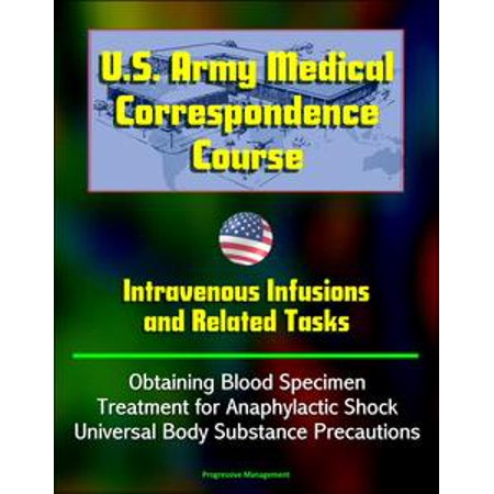 Intravenous Infusion - U.S. Army Medical Correspondence Course: Intravenous Infusions and Related Tasks - Obtaining Blood Specimen, Treatment for Anaphylactic Shock, Universal Body Substance Precautions - eBook