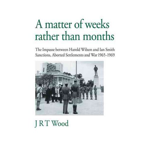 A Matter of Weeks Rather Than Months: The Impasse Between Harold Wilson and Ian Smith Sanctions, Aborted Settlements and War 1965-1969