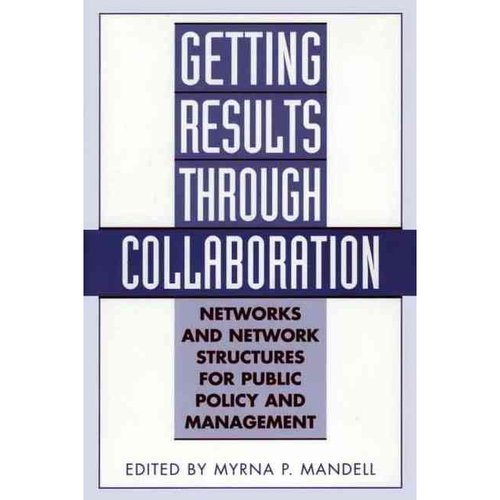 Getting Results Through Collaboration : Networks and Network Structures for Public Policy and Management