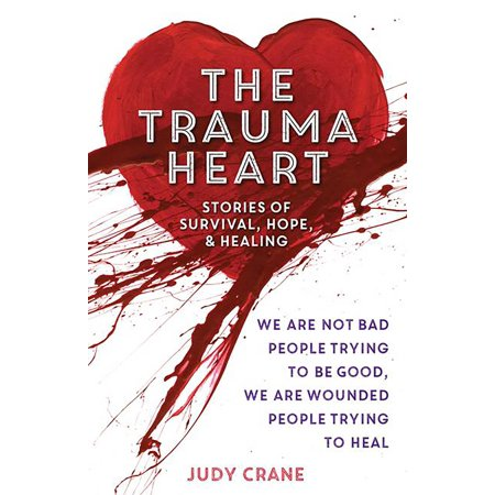 The Trauma Heart : We Are Not Bad People Trying to Be Good, We Are Wounded People Trying to Heal--Stories of Survival, Hope, and