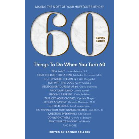 60 Things to Do When You Turn 60 - Second Edition : Making the Most of Your Milestone Birthday - Things To Do For 21st Birthday