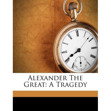 Alexander the Great : A Tragedy