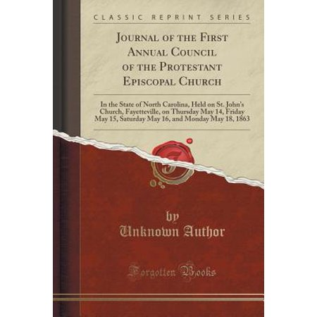 Journal of the First Annual Council of the Protestant Episcopal Church : In the State of North Carolina, Held on St. John's Church, Fayetteville, on Thursday May 14, Friday May 15, Saturday May 16, and Monday May 18, 1863 (Classic Reprint) - City Of Fayetteville Jobs