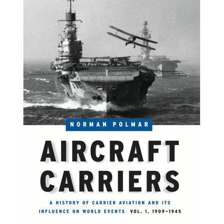 Aircraft Carriers : A History of Carrier Aviation and Its Influence on World Events, Volume I: 1909-1945