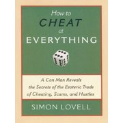How to Cheat at Everything : A Con Man Reveals the Secrets of the Esoteric Trade of Cheating, Scams, and Hustles