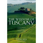 The Wisdom of Tuscany : Simplicity, Security & the Good Life - Making the Tuscan Lifestyle Your Own