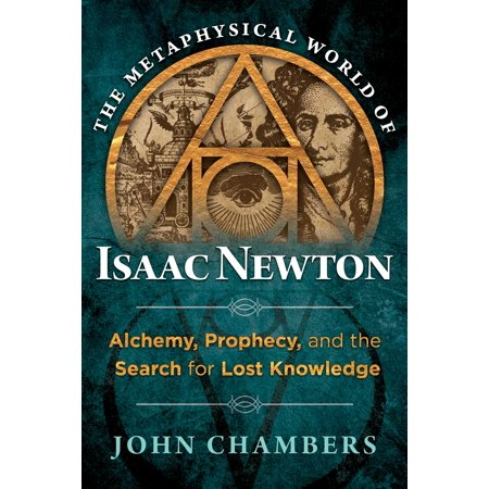 The Metaphysical World of Isaac Newton : Alchemy, Prophecy, and the Search for Lost Knowledge