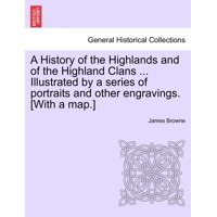 A History of the Highlands and of the Highland Clans ... Illustrated by a Series of Portraits and Other Engravings. [With a Map.]