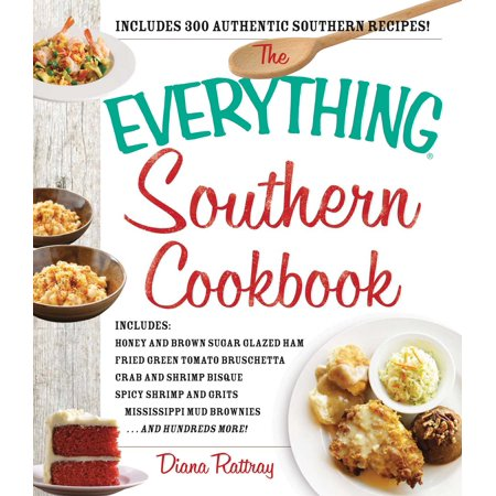 The Everything Southern Cookbook : Includes Honey and Brown Sugar Glazed Ham, Fried Green Tomato Bruschetta, Crab and Shrimp Bisque, Spicy Shrimp and Grits, Mississippi Mud Brownies...and Hundreds More!