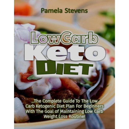 Low Carb Keto Diet: The Complete Guide to the Low Carb Ketogenic Diet Plan for Beginners With The Goal of Maintaining Low Carb Weight Loss Routine! -