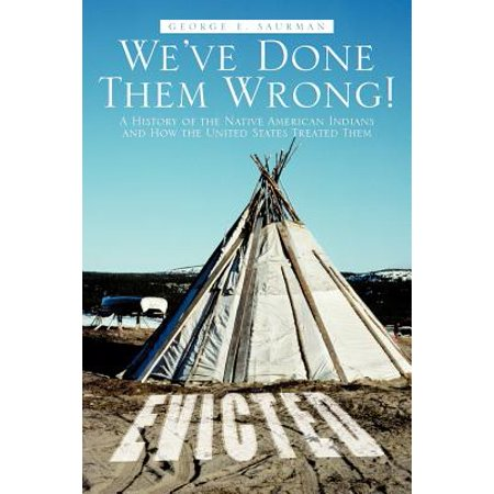 We've Done Them Wrong! : A History of the Native American Indians and How the United States Treated