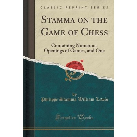 Stamma On The Game Of Chess  Containing Numerous Openings Of Games  And One  Classic Reprint