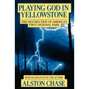 Playing God in Yellowstone : The Destruction of AMERICAN (AMERI)ca's First National Park