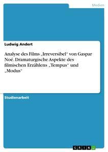 Analyse des Films 'Irreversibel' von Gaspar Noé. Dramaturgische Aspekte des Filmischen Erzählens 'Tempus' und 'Modus'... by