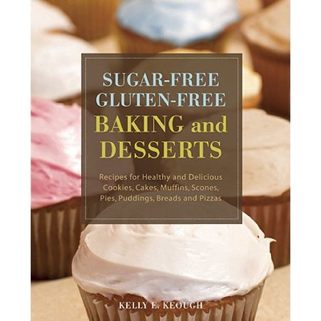 Sugar-Free Gluten-Free Baking and Desserts : Recipes for Healthy and Delicious Cookies, Cakes, Muffins, Scones, Pies, Puddings, Breads and Pizzas