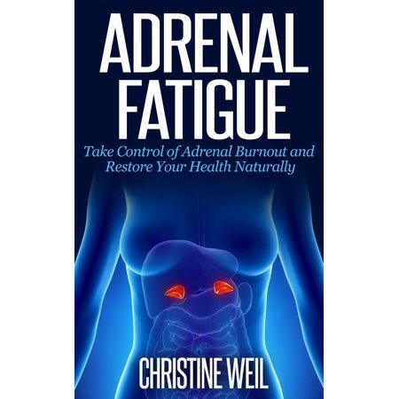 Adrenal Fatigue: Take Control of Adrenal Burnout and Restore Your Health Naturally - (Best Cure For Adrenal Fatigue)