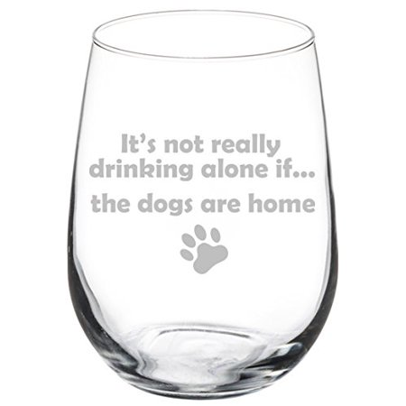 Wine Glass Goblet Funny It's not really drinking alone if the DOGS are home (17 oz Stemless) (Funny Drinking Glasses)