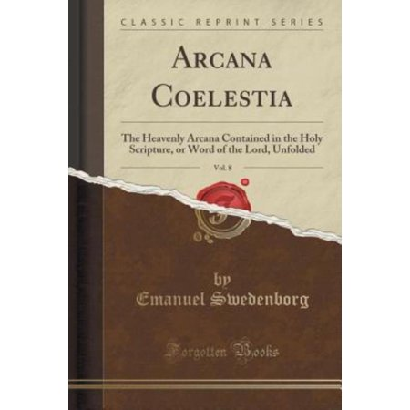 Arcana Coelestia  Vol  8  The Heavenly Arcana Contained In The Holy Scripture  Or Word Of The Lord  Unfolded  Classic Reprint