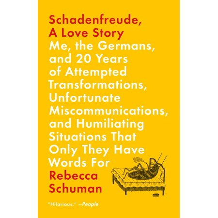 Schadenfreude, A Love Story : Me, the Germans, and 20 Years of Attempted Transformations, Unfortunate Miscommunications, and Humiliating Situations That Only They Have Words