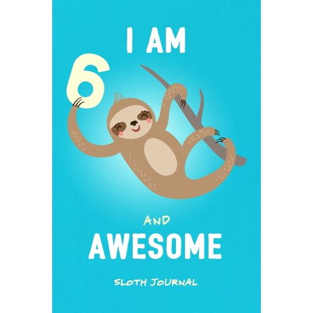 I Am 6 & Awesome Sloth Journal : Happy Birthday Notebook for 6 Year Old Boy Girl / 6x9 Unique Diary / 100 Blank Lined Pages / Cute Composition Book (Sloth Birthday