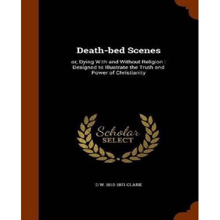 Death-Bed Scenes: Or, Dying with and Without Religion: Designed to Illustrate the Truth and Power of Christianity - image 1 of 1