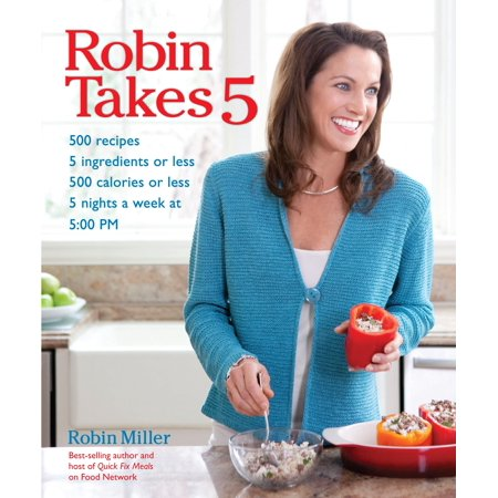 Robin Takes 5 : 500 Recipes, 5 Ingredients or Less, 500 Calories or Less, for 5 Nights/Week at 5:00