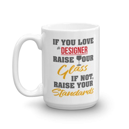 If You Love A Designer, Raise Your Glass. If Not, Raise Your Standards. Funny Designing Coffee & Tea Gift Mug, Stuff & Gifts For Graphic, Fashion, Interior, UI, UX, App & Web Designers (15oz) (Glass Fashion Mug)