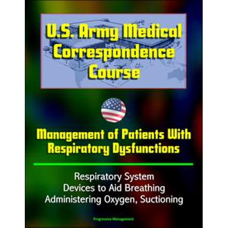 - U.S. Army Medical Correspondence Course: Management of Patients With Respiratory Dysfunctions - Respiratory System, Devices to Aid Breathing, Administering Oxygen, Suctioning - eBook
