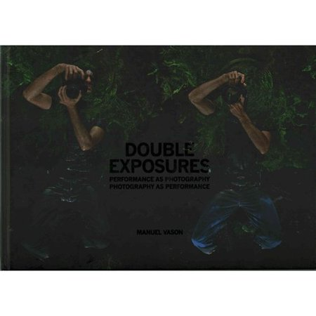 Double Exposures: Performance As Photography, Photography As Performance by