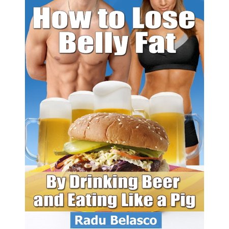 How to Lose Belly Fat by Drinking Beer and Eating Like a Pig -