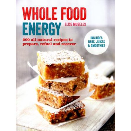 Whole Food Energy  200 All Natural Recipes To Prepare  Refuel And Recover  Paperback