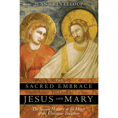 The Sacred Embrace of Jesus and Mary : The Sexual Mystery at the Heart of the Christian