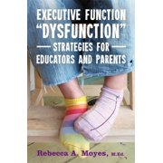 """Executive Function """"dysfunction"""" - Strategies for Educators and Parents (Paperback)"""