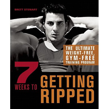 7 Weeks to Getting Ripped : The Ultimate Weight-Free, Gym-Free Training (8 Week Training Program To Get Ripped)