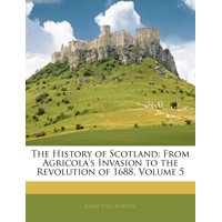 The History of Scotland : From Agricola's Invasion to the Revolution of 1688, Volume 5