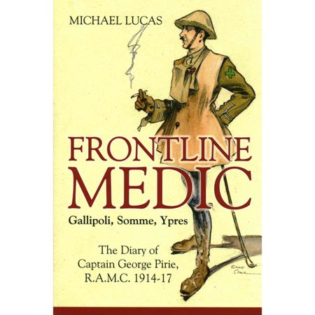 Frontline Medic Gallipoli, Somme, Ypres: The Diary of Captain George Pirie, R.A.M.C. by