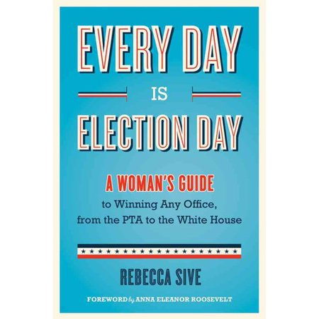 Every Day Is Election Day  A Womans Guide To Winning Any Office  From The Pta To The White House