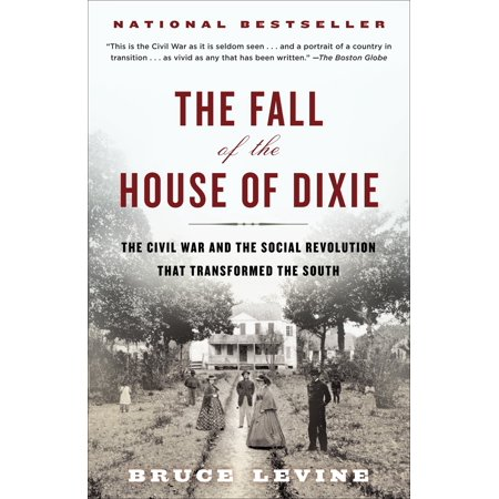 The Fall of the House of Dixie : The Civil War and the Social Revolution That Transformed the