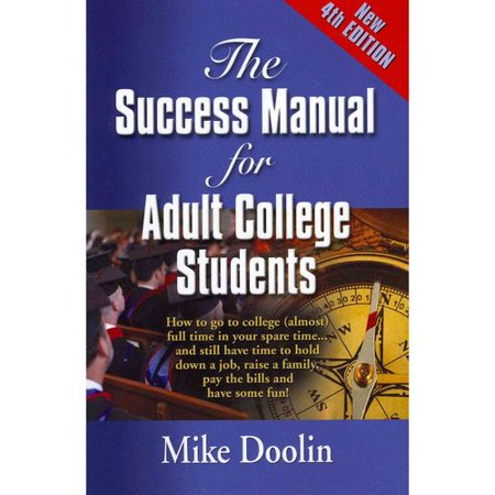 The Success Manual For Adult College Students  How To Go To College  Almost  Full Time In Your Spare Time    And Still Have Time To Hold Down A Job  Raise A Family  Pay The Bills And Have Some Fun