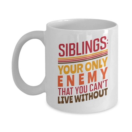 Siblings: Your Only Enemy That You Can't Live Without. Quotes Coffee & Tea Gift Mug, Room Décor, Ornaments, Christmas Presents, And Birthday Gag Gifts For Middle, Older, Younger Or Youngest Sibling ()