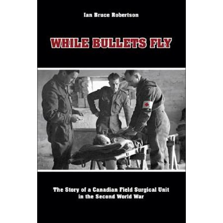 While Bullets Fly : The Story of a Canadian Field Surgical Unit in the Second World