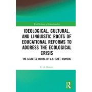 Ideological, Cultural, and Linguistic Roots of Educational Reforms to Address the Ecological Crisis: The Selected Works of C.A. (Chet) Bowers (Hardcover)