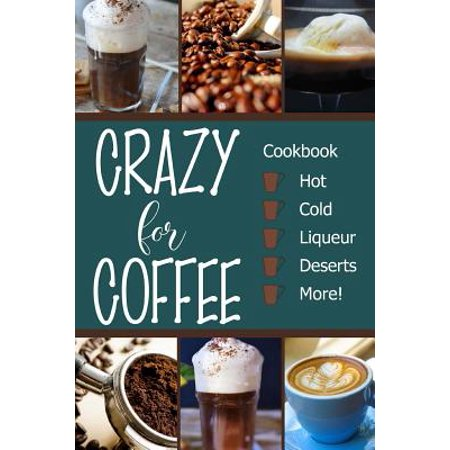 Crazy for Coffee : Crazy for Coffee - Recipes Featuring Hot Drinks, Iced Cold Coffee, Liqueur Favorites, Sweet Deserts and More!