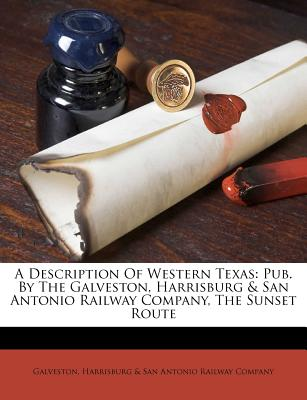 A Description of Western Texas: Pub. by the Galveston, Harrisburg & San Antonio Railway Company, the Sunset Route by