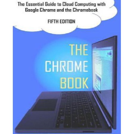 The Chrome Book  Fifth Edition   The Essential Guide To Cloud Computing With Google Chrome And The Chromebook