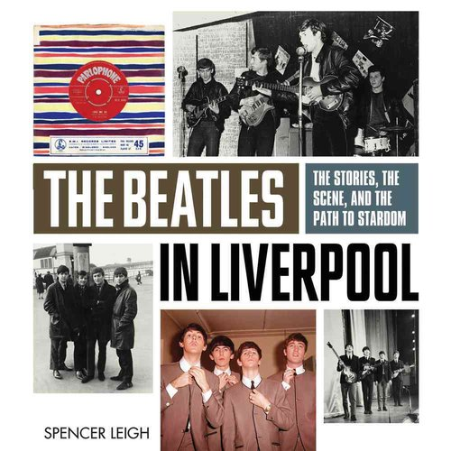 The Beatles in Liverpool: The Stories, the Scene, and the Path to Stardom