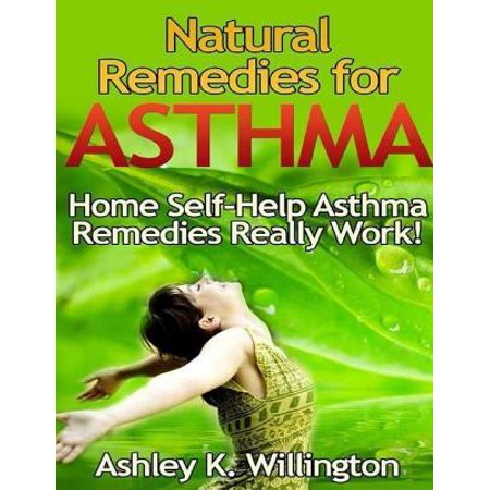Natural Remedies for Asthma: Home Self Help Asthma Remedies Really Works! -