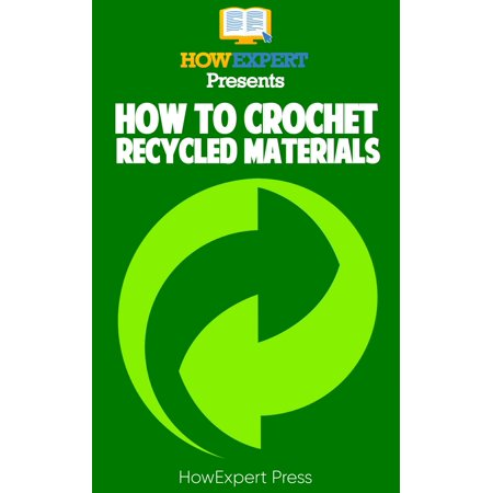 How to Crochet Recycled Materials: Your Step-By-Step Guide to Crocheting Recycled Materials -