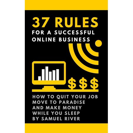 37 Rules for a Successful Online Business: How to Quit Your Job, Move to Paradise and Make Money while You Sleep -
