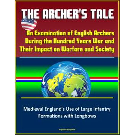 The Archer's Tale: An Examination of English Archers During the Hundred Years War and Their Impact on Warfare and Society - Medieval England's Use of Large Infantry Formations with Longbows - eBook